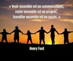« Venir ensemble est un commencement; rester ensemble est un progrès; travailler ensemble est un succès. » Henry Ford
