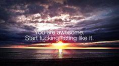 You are awesome. Start fucking acting like it. [Motivational]