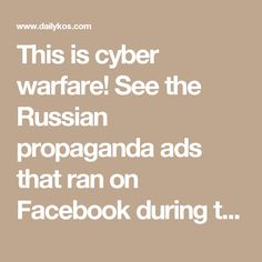 This is cyber warfare! See the Russian propaganda ads that ran on Facebook during the 2016 campaign