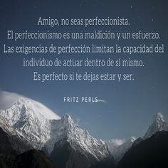Fritz Perls. Amigo, no seas perfeccionista. El perfeccionismo es una maldición y un esfuerzo. Las exigencias de perfección limitan la capacidad del individuo de actuar dentro de sí mismo. Es perfecto si te dejas estar y ser.