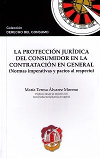 La protección jurídica del consumidor en la contratación en general : (normas imperativas y pactos al respecto) / María Teresa Álvarez Moreno.    Reus, 2015