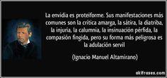 La envidia es proteiforme. Sus manifestaciones más comunes son la crítica amarga, la sátira, la diatriba, la injuria, la calumnia, la insinuación pérfida, la compasión fingida, pero su forma más peligrosa es la adulación servil (Ignacio Manuel Altamirano)