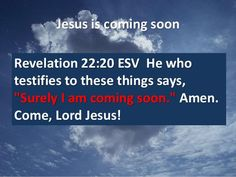 """Revelation 22:20 He who testifies to these things says, """"Surely I am coming soon."""" Amen. Come, Lord Jesus!"""