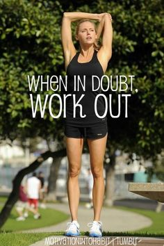 When in doubt ... work out!