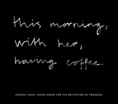 """""""this morning, with her, having coffee."""" johnny cash, when asked for his definition of paradise"""