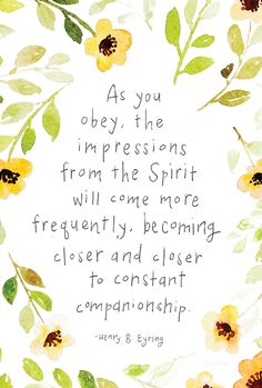 """As you obey, the impressions from the Spirit will come more frequently, becoming closer and closer to constant companionship."" —Henry B. Eyring"