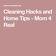 Cleaning Hacks and Home Tips - Mom 4 Real