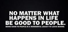 Be good to people in life and in business!