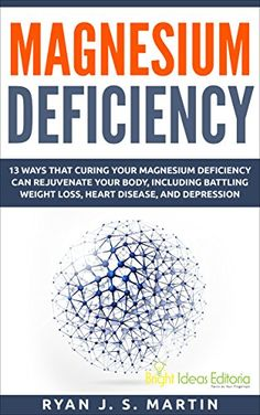 Magnesium Deficiency: Weight Loss, Heart Disease and Depression, 13 Ways that Curing Your Magnesium Deficiency Can Rejuvenate Your Body (Vitamins and Minerals Book 2) by Ryan J. S. Martin http://www.amazon.co.uk/dp/B00W344DRW/ref=cm_sw_r_pi_dp_r7Vvwb15MWHBC