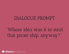 """dialogue prompt... """"Who's do you think, idjit? The Captain's.."""""""