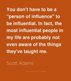 """""""You don't have to be a """"person of influence"""" to be influential. In fact, the most influential people in my life are probably not even aware of the things they've taught me.""""  ― Scott Adams"""