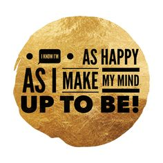 I know I'm as Happy as i Make my mind up to Be!!