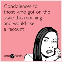 """Condolences to those who got on the scale this morning and would like a recount."" 