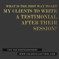 What is the Best Way to Get Clients to Write A Testimonial After Their Session? I don't know about you, but I don't mind investing money in something if I know its worth it.  Getting clients to write about their experience can help you secure new clients who may have been on the fence about which photographer to choose.  http://www.colorvaleactions.com/blog/best-way-to-get-reviews-testimonials-clients/
