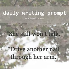 """daily writing prompt: """"She still won't talk."""" """"Drive another nail through her arm."""""""