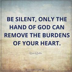 Rumi Quotes | Be silent, only the hand of God can remove the burdens of your heart.