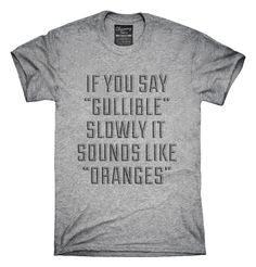 If You Say Gullible Slowly It Sounds Like Oranges T-Shirts, Hoodies, Tank Tops