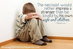 """ The narcissist would rather impress a stranger than be loved by his own wife and children."" This is a perfect definition of my ex-husband."