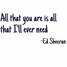 All that you are is all that I'll ever need #Ed #Sheeran