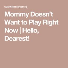 Mommy Doesn't Want to Play Right Now   Hello, Dearest!