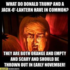 What do Donald Trump & a Jack-O'-Lantern have in common? They are both orange & empty and scary and should be thrown out in the early November!