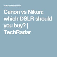 Canon vs Nikon: which DSLR should you buy? | TechRadar