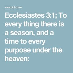 Ecclesiastes 3:1; To every thing there is a season, and a time to every purpose under the heaven: