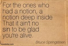 For the ones who had a notion, a notion deep inside That it ain't no sin to be glad you're alive. Bruce Springsteen