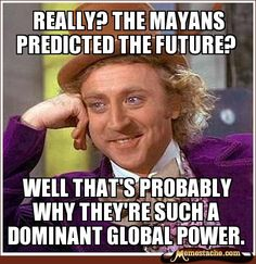 Yeah... I'm really sure the world is gonna end in December.
