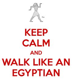 KEEP CALM AND WALK LIKE AN EGYPTIAN ?WITH YOUR HEAD TURNED TO THE SIDE? RP BY LINDA Hammerschmid