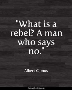 """What is a rebel?  A man who says, 'NO.'"" ~ Albert Camus"