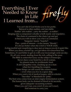 Everything I need to know in life, I learned from Firefly. *wipes tear from eye* You went too young, Serenity.