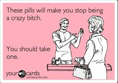 Funny Confession Ecard: These pills will make you stop being a crazy bitch. You should take   http://bestfriendmemories.blogspot.com
