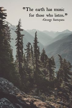 """The earth has music for those who listen."" -George Santayana"