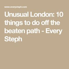 Unusual London: 10 things to do off the beaten path - Every Steph