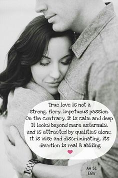 True love is not a strong, fiery, impetuous passion. On the contrary, it is calm and deep in its nature. It looks beyond mere externals, and is attracted by qualities alone. It is wise and discriminating, and its devotion is real and abiding. AH 51, Ellen G. White