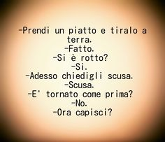 -Prendi un piatto e tiralo a terra. -Fatto. -Si è rotto? -Si. -Adesso chiedigli scusa. -Scusa. -E' tornato come prima? -No. -Ora capisci? Words Quotes, Me Quotes, Sayings, Funny Test, Italian Quotes, Meaning Of Life, Terra, Cool Words, Sentences