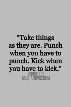 """""""Take things as they are.  Punch when you have to punch.  Kick when you have to kick.""""-Bruce Lee"""