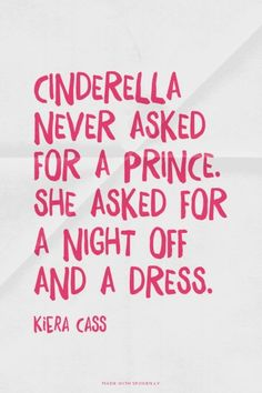 cinderella never asked for a prince. she asked for a night off and a dress. Remember that a prince comes when you least expect it. keep your eyes open.
