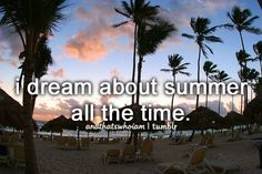 I dream about summer all the time. Like 24/7.and that's who I am.