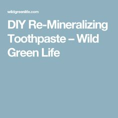 DIY Re-Mineralizing Toothpaste – Wild Green Life