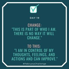"""Day Change: """"This is part of who I am. There is no way it will change."""" To this: """"I am in control of my thoughts, feelings, and actions and can improve. February Challenge, Room To Grow, How To Gain Confidence, Still Have, No Way, Talking To You, Sentences, Challenges, Action"""