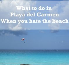 Playa del Carmen tips beyond the beach - like the idea of finding a cenote!