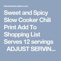 Sweet and Spicy Slow Cooker Chili Print Add To Shopping List Serves 12 servings   ADJUST SERVINGS Ingredients 2 pounds ground beef (I used 80-20) 1 large onion, diced 1 red bell pepper, diced 1 green bell pepper, diced 5 garlic cloves, minced 2 large jalapeno peppers, minced (remove the seeds and veins for less heat...leave them for more heat) 1/4 cup chili powder 3 tablespoons ground cumin 3 tablespoons ground cayenne pepper 2 tablespoon crushed red pepper 6 ounce jar of chopped sw...