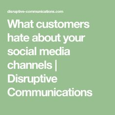 What customers hate about your social media channels   Disruptive Communications