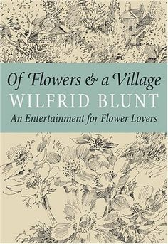 Of Flowers & a Village: An Entertainment for Flower Lovers by Wilfrid Blunt