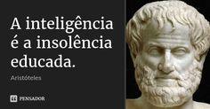A inteligência é a insolência educada. — Aristóteles