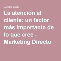 La atención al cliente: un factor más importante de lo que cree - Marketing Directo...