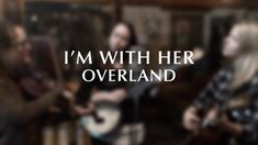 """I'm With Her - """"Overland"""" [Official Audio]"""