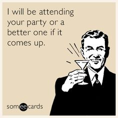 I will be attending your party or a better one if it comes up | Weekend Ecard